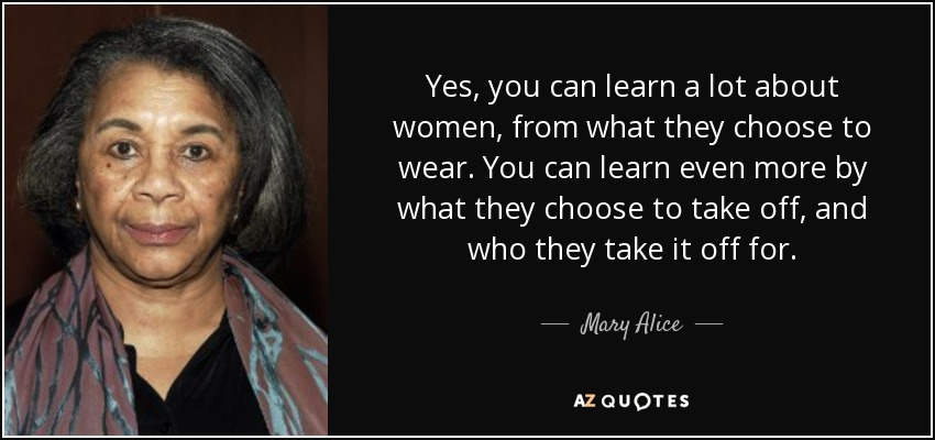 Yes, you can learn a lot about women, from what they choose to wear. You can learn even more by what they choose to take off, and who they take it off for. - Mary Alice