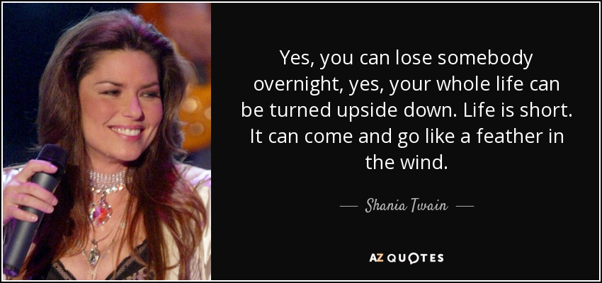 Yes, you can lose somebody overnight, yes, your whole life can be turned upside down. Life is short. It can come and go like a feather in the wind. - Shania Twain