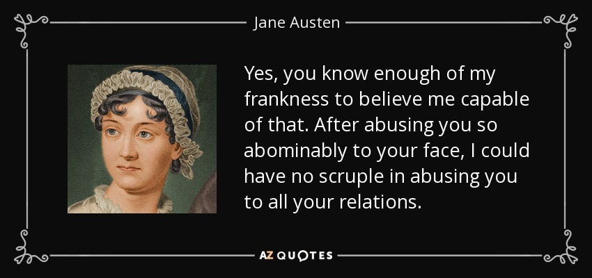 "Yes, you know enough of my frankness to believe me capable of that. After abusing you so abominably to your face, I could have no scruple in abusing you to all your relations."" -Elizabeth Bennet - Jane Austen"
