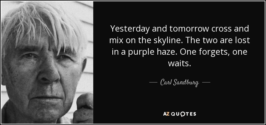 Yesterday and tomorrow cross and mix on the skyline. The two are lost in a purple haze. One forgets, one waits. - Carl Sandburg