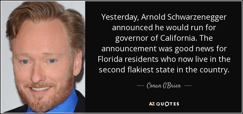 Yesterday, Arnold Schwarzenegger announced he would run for governor of California. The announcement was good news for Florida residents who now live in the second flakiest state in the country. - Conan O'Brien