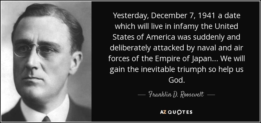 Yesterday, December 7, 1941 a date which will live in infamy the United States of America was suddenly and deliberately attacked by naval and air forces of the Empire of Japan... We will gain the inevitable triumph so help us God. - Franklin D. Roosevelt