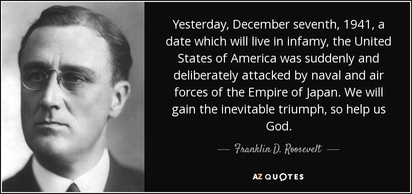 Yesterday, December seventh, 1941, a date which will live in infamy, the United States of America was suddenly and deliberately attacked by naval and air forces of the Empire of Japan. We will gain the inevitable triumph, so help us God. - Franklin D. Roosevelt