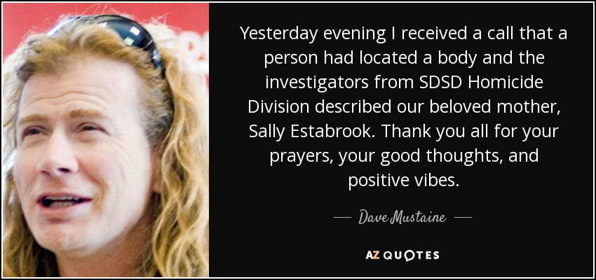 Yesterday evening I received a call that a person had located a body and the investigators from SDSD Homicide Division described our beloved mother, Sally Estabrook. Thank you all for your prayers, your good thoughts, and positive vibes. - Dave Mustaine