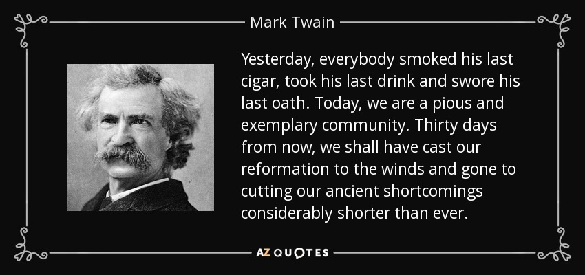 Yesterday, everybody smoked his last cigar, took his last drink and swore his last oath. Today, we are a pious and exemplary community. Thirty days from now, we shall have cast our reformation to the winds and gone to cutting our ancient shortcomings considerably shorter than ever. - Mark Twain