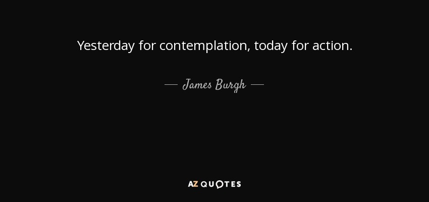Yesterday for contemplation, today for action. - James Burgh