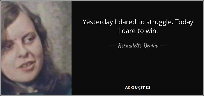 Yesterday I dared to struggle. Today I dare to win. - Bernadette Devlin