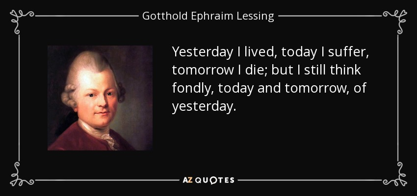Yesterday I lived, today I suffer, tomorrow I die; but I still think fondly, today and tomorrow, of yesterday. - Gotthold Ephraim Lessing