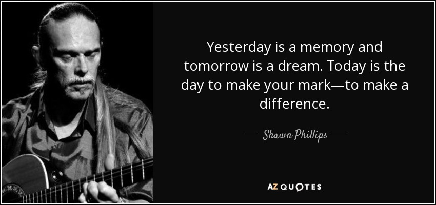 Shawn Phillips Quote Yesterday Is A Memory And Tomorrow Is A Dream