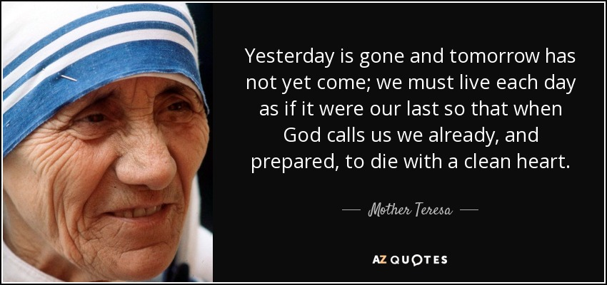 Yesterday is gone and tomorrow has not yet come; we must live each day as if it were our last so that when God calls us we already, and prepared, to die with a clean heart. - Mother Teresa