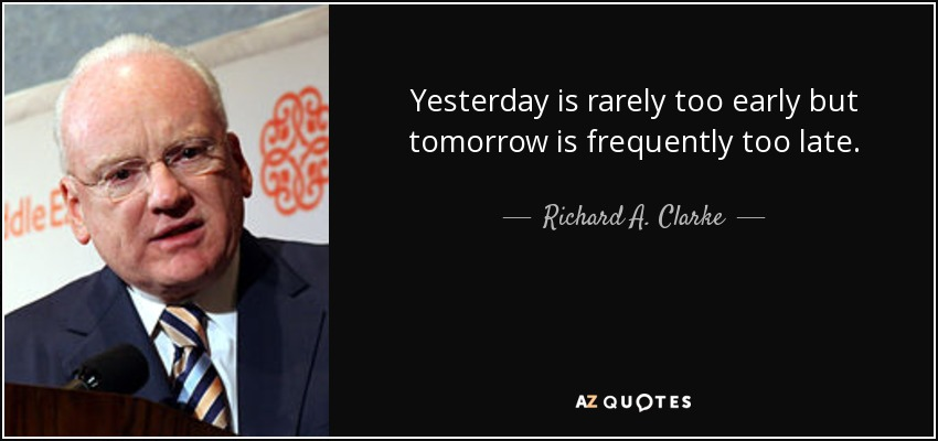 Yesterday is rarely too early but tomorrow is frequently too late. - Richard A. Clarke