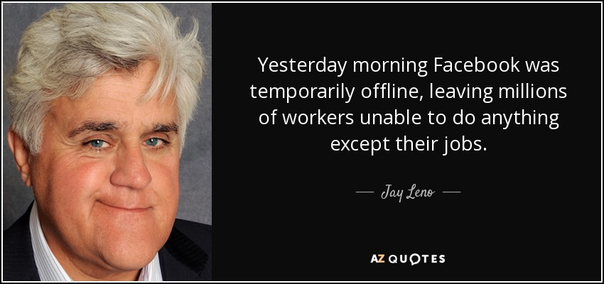 Yesterday morning Facebook was temporarily offline, leaving millions of workers unable to do anything except their jobs. - Jay Leno
