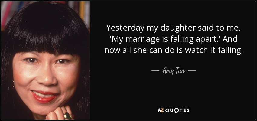 Yesterday my daughter said to me, 'My marriage is falling apart.' And now all she can do is watch it falling. - Amy Tan