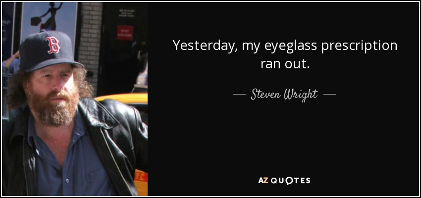 Yesterday, my eyeglass prescription ran out. - Steven Wright