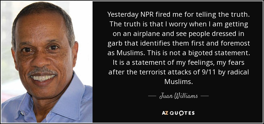 Yesterday NPR fired me for telling the truth. The truth is that I worry when I am getting on an airplane and see people dressed in garb that identifies them first and foremost as Muslims. This is not a bigoted statement. It is a statement of my feelings, my fears after the terrorist attacks of 9/11 by radical Muslims. - Juan Williams