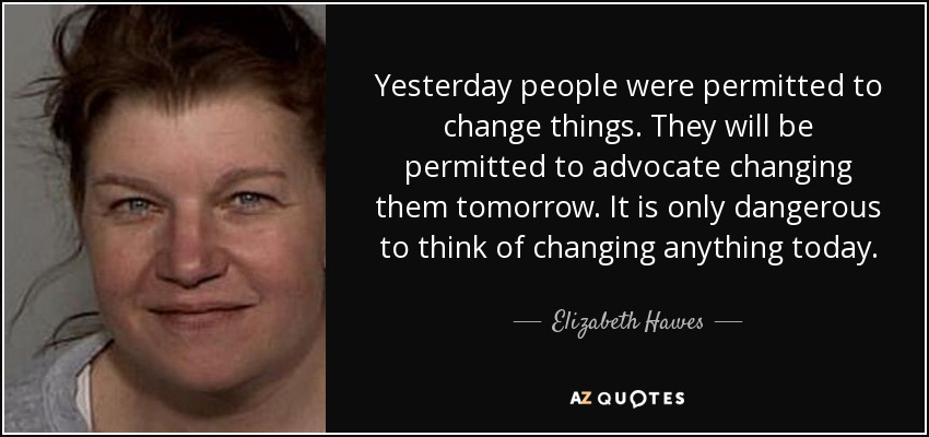 Yesterday people were permitted to change things. They will be permitted to advocate changing them tomorrow. It is only dangerous to think of changing anything today. - Elizabeth Hawes