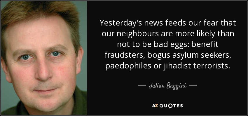 Yesterday's news feeds our fear that our neighbours are more likely than not to be bad eggs: benefit fraudsters, bogus asylum seekers, paedophiles or jihadist terrorists. - Julian Baggini