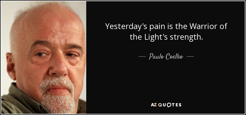 Yesterday's pain is the Warrior of the Light's strength. - Paulo Coelho