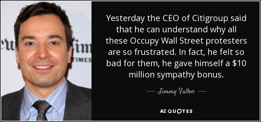 Yesterday the CEO of Citigroup said that he can understand why all these Occupy Wall Street protesters are so frustrated. In fact, he felt so bad for them, he gave himself a $10 million sympathy bonus. - Jimmy Fallon