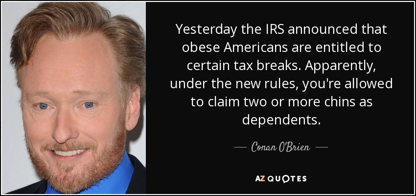 Yesterday the IRS announced that obese Americans are entitled to certain tax breaks. Apparently, under the new rules, you're allowed to claim two or more chins as dependents. - Conan O'Brien