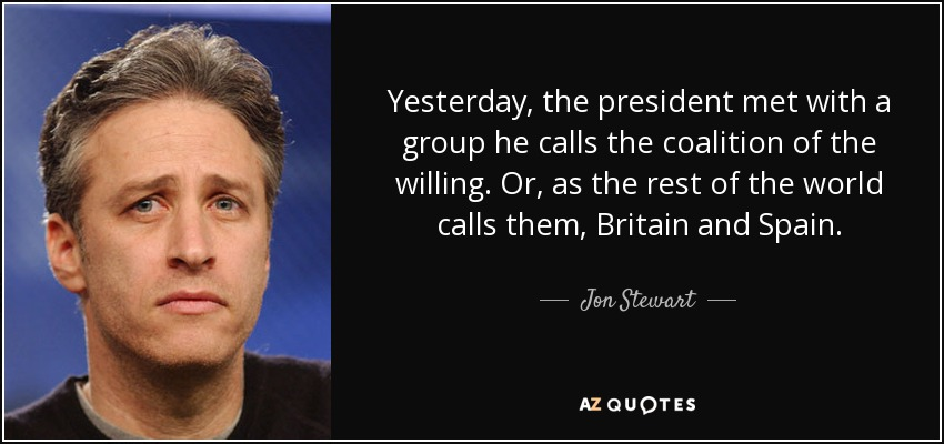 Yesterday, the president met with a group he calls the coalition of the willing. Or, as the rest of the world calls them, Britain and Spain. - Jon Stewart