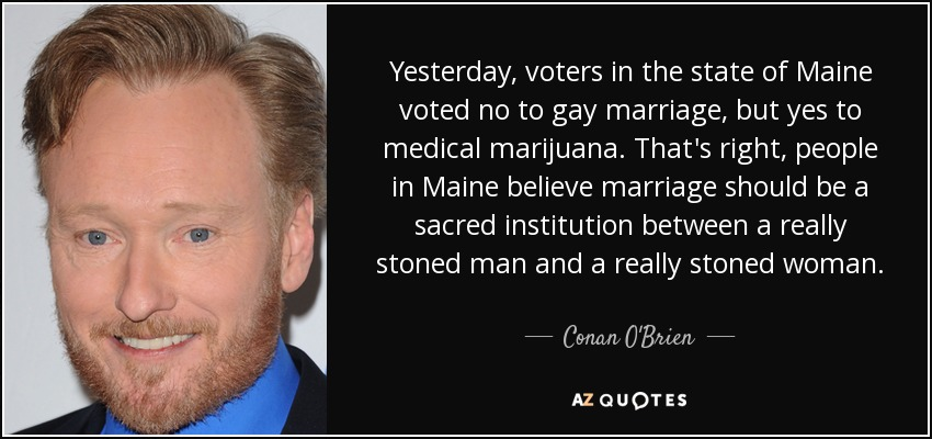Yesterday, voters in the state of Maine voted no to gay marriage, but yes to medical marijuana. That's right, people in Maine believe marriage should be a sacred institution between a really stoned man and a really stoned woman. - Conan O'Brien