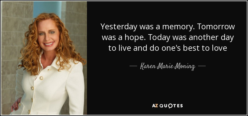 Yesterday was a memory. Tomorrow was a hope. Today was another day to live and do one's best to love - Karen Marie Moning