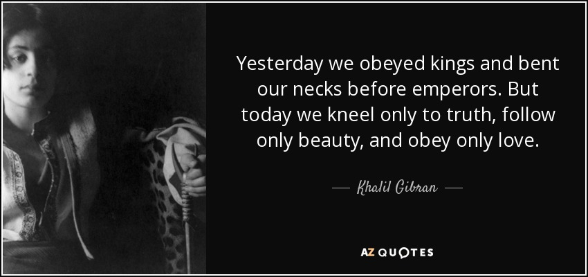 Yesterday we obeyed kings and bent our necks before emperors. But today we kneel only to truth, follow only beauty, and obey only love. - Khalil Gibran