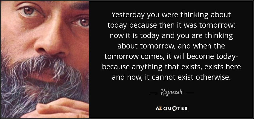 Yesterday you were thinking about today because then it was tomorrow; now it is today and you are thinking about tomorrow, and when the tomorrow comes, it will become today- because anything that exists, exists here and now, it cannot exist otherwise. - Rajneesh