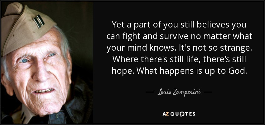 Yet a part of you still believes you can fight and survive no matter what your mind knows. It's not so strange. Where there's still life, there's still hope. What happens is up to God. - Louis Zamperini