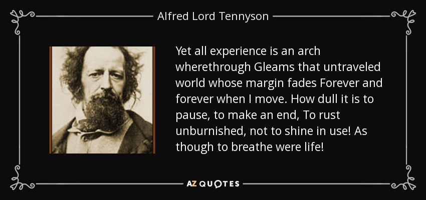 Yet all experience is an arch wherethrough Gleams that untraveled world whose margin fades Forever and forever when I move. How dull it is to pause, to make an end, To rust unburnished, not to shine in use! As though to breathe were life! - Alfred Lord Tennyson