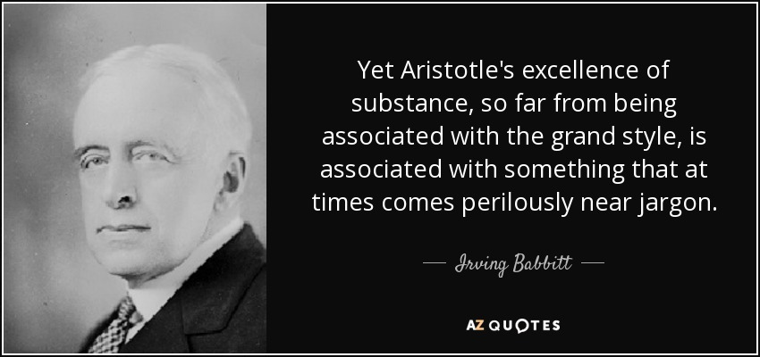 Yet Aristotle's excellence of substance, so far from being associated with the grand style, is associated with something that at times comes perilously near jargon. - Irving Babbitt