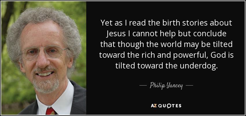 Yet as I read the birth stories about Jesus I cannot help but conclude that though the world may be tilted toward the rich and powerful, God is tilted toward the underdog. - Philip Yancey