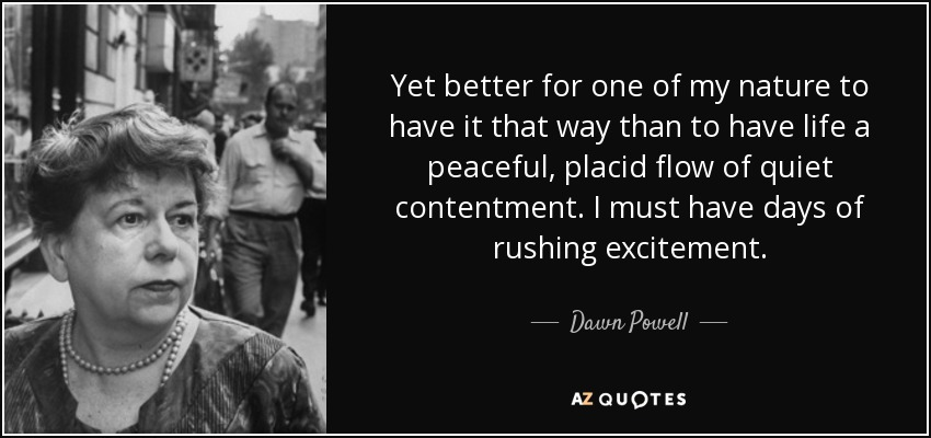 Yet better for one of my nature to have it that way than to have life a peaceful, placid flow of quiet contentment. I must have days of rushing excitement. - Dawn Powell