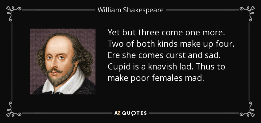 Yet but three come one more. Two of both kinds make up four. Ere she comes curst and sad. Cupid is a knavish lad. Thus to make poor females mad. - William Shakespeare