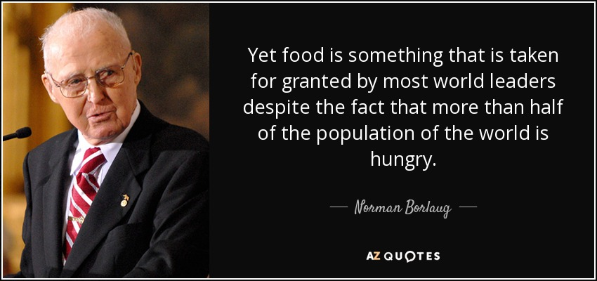 Yet food is something that is taken for granted by most world leaders despite the fact that more than half of the population of the world is hungry. - Norman Borlaug