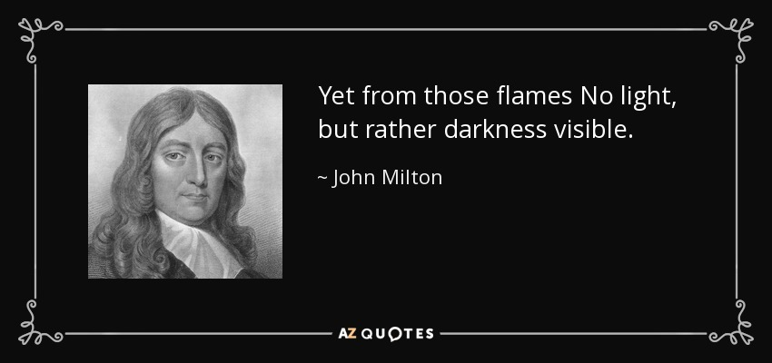 Yet from those flames No light, but rather darkness visible. - John Milton