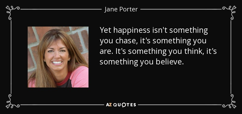 Yet happiness isn't something you chase, it's something you are. It's something you think, it's something you believe. - Jane Porter