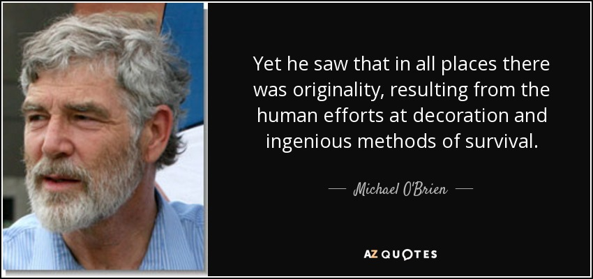 Yet he saw that in all places there was originality, resulting from the human efforts at decoration and ingenious methods of survival. - Michael O'Brien