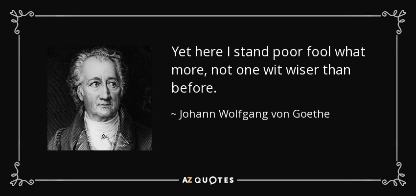 Yet here I stand poor fool what more, not one wit wiser than before. - Johann Wolfgang von Goethe