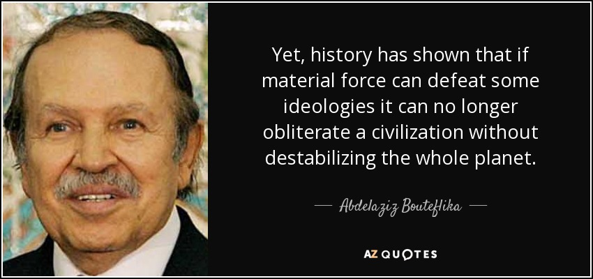 Yet, history has shown that if material force can defeat some ideologies it can no longer obliterate a civilization without destabilizing the whole planet. - Abdelaziz Bouteflika