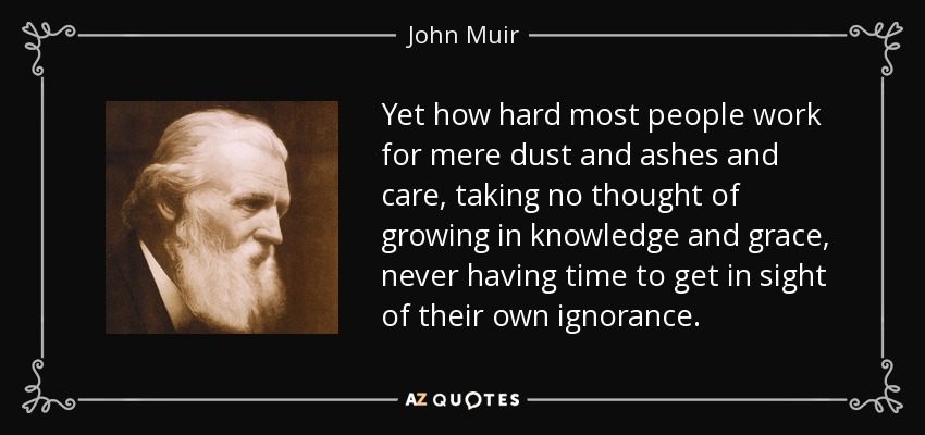 Yet how hard most people work for mere dust and ashes and care, taking no thought of growing in knowledge and grace, never having time to get in sight of their own ignorance. - John Muir
