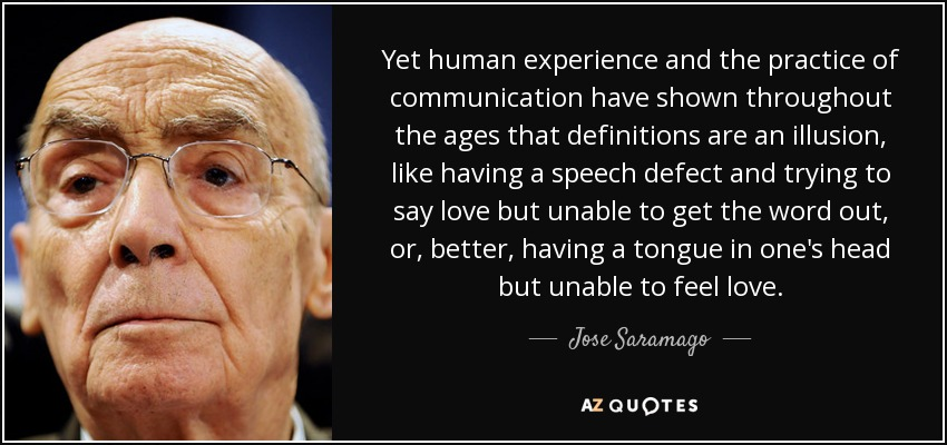 Yet human experience and the practice of communication have shown throughout the ages that definitions are an illusion, like having a speech defect and trying to say love but unable to get the word out, or, better, having a tongue in one's head but unable to feel love. - Jose Saramago