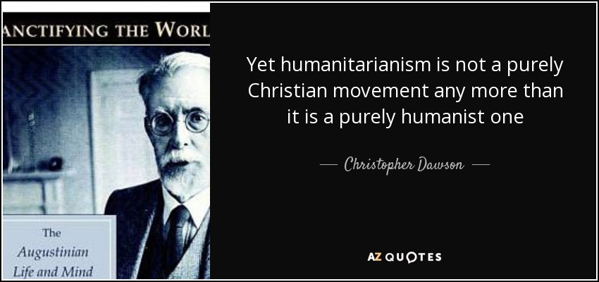 Yet humanitarianism is not a purely Christian movement any more than it is a purely humanist one - Christopher Dawson