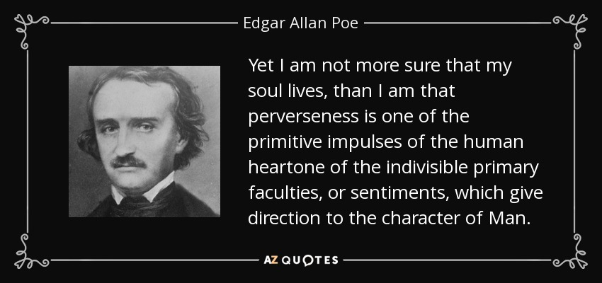 Yet I am not more sure that my soul lives, than I am that perverseness is one of the primitive impulses of the human heartone of the indivisible primary faculties, or sentiments, which give direction to the character of Man. - Edgar Allan Poe