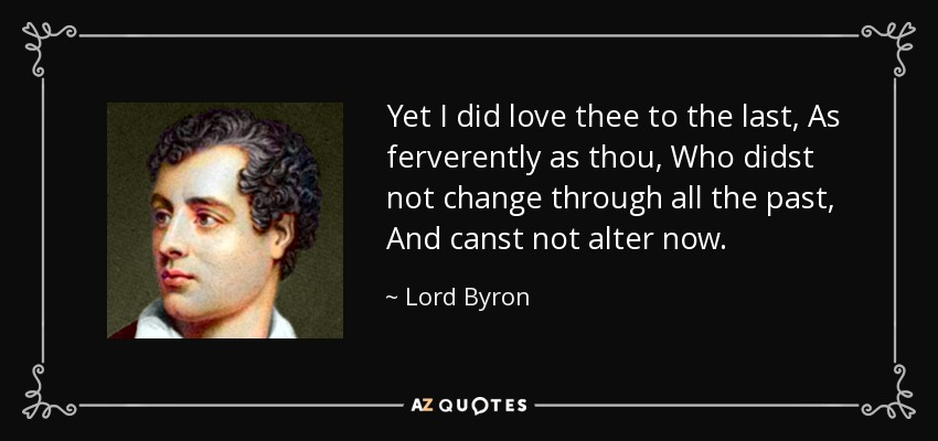 Yet I did love thee to the last, As ferverently as thou, Who didst not change through all the past, And canst not alter now. - Lord Byron