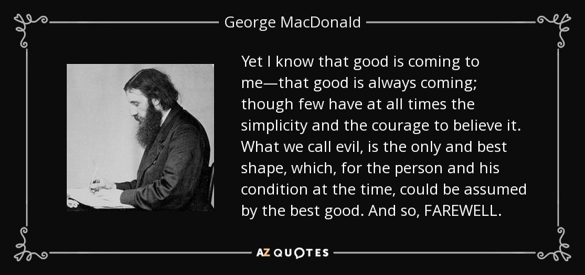 Yet I know that good is coming to me—that good is always coming; though few have at all times the simplicity and the courage to believe it. What we call evil, is the only and best shape, which, for the person and his condition at the time, could be assumed by the best good. And so, FAREWELL. - George MacDonald