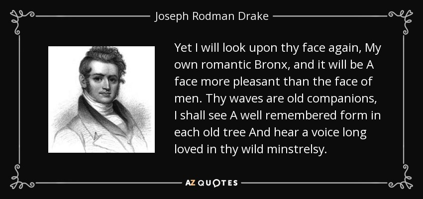 Yet I will look upon thy face again, My own romantic Bronx, and it will be A face more pleasant than the face of men. Thy waves are old companions, I shall see A well remembered form in each old tree And hear a voice long loved in thy wild minstrelsy. - Joseph Rodman Drake