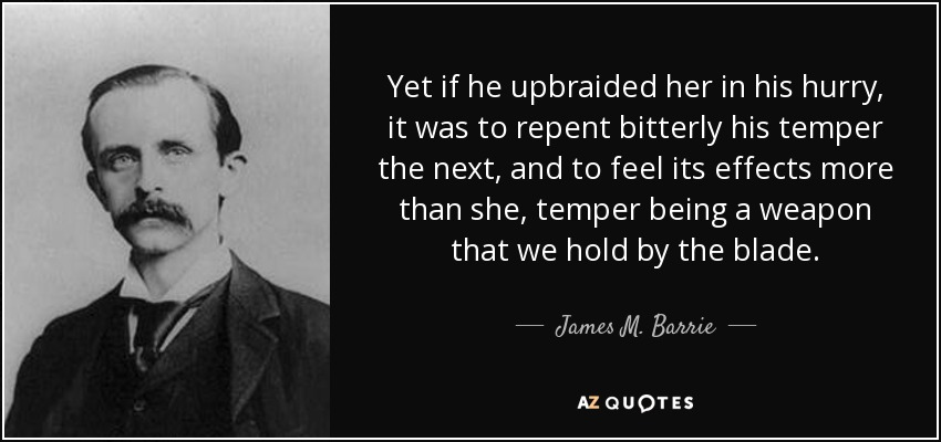 Yet if he upbraided her in his hurry, it was to repent bitterly his temper the next, and to feel its effects more than she, temper being a weapon that we hold by the blade. - James M. Barrie