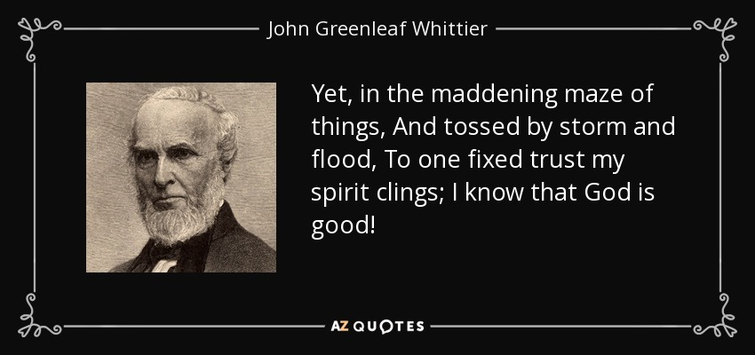 Yet, in the maddening maze of things, And tossed by storm and flood, To one fixed trust my spirit clings; I know that God is good! - John Greenleaf Whittier